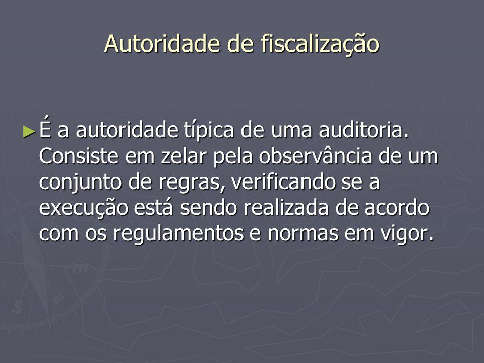 Autoridade de fiscalização É a autoridade típica de uma auditoria. Consiste em zelar pela observância de um conjunto de regras, verificando se a execu