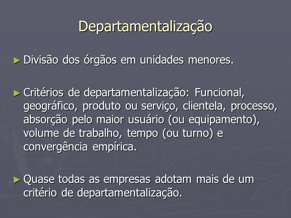 Departamentalização Divisão dos órgãos em unidades menores. Divisão dos órgãos em unidades menores. Critérios de departamentalização: Funcional, geogr