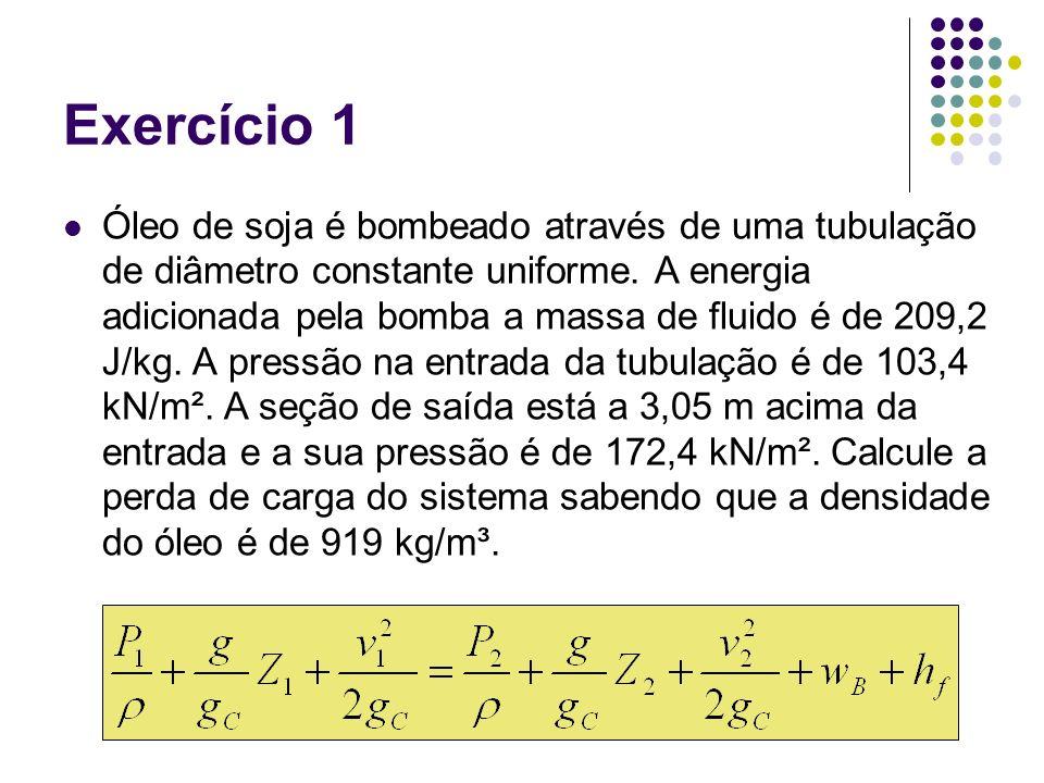 Exercício 1 Óleo de soja é bombeado através de uma tubulação de diâmetro constante uniforme. A energia adicionada pela bomba a massa de fluido é de 20