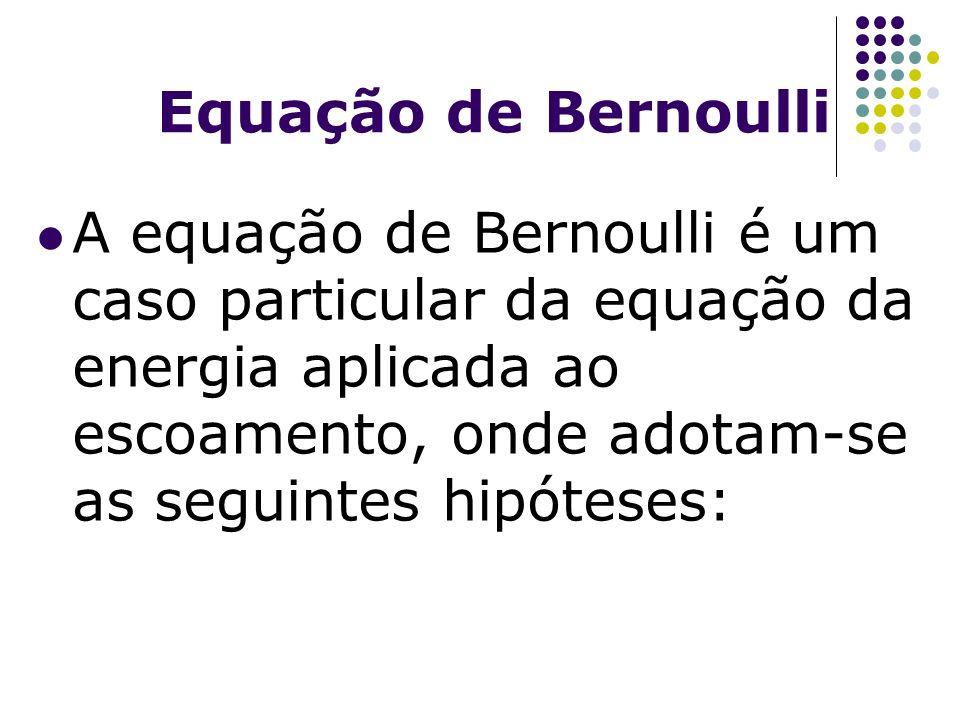 Equação de Bernoulli A equação de Bernoulli é um caso particular da equação da energia aplicada ao escoamento, onde adotam-se as seguintes hipóteses: