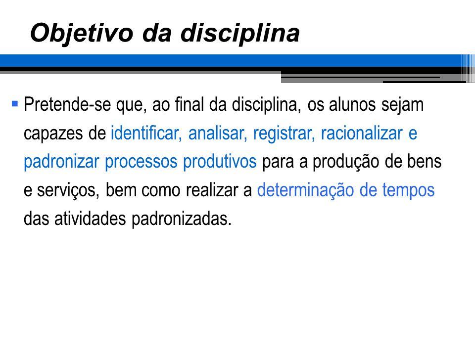 Objetivo da disciplina Pretende-se que, ao final da disciplina, os alunos sejam capazes de identificar, analisar, registrar, racionalizar e padronizar
