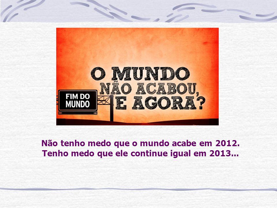 Não tenho medo que o mundo acabe em 2012. Tenho medo que ele continue igual em 2013...