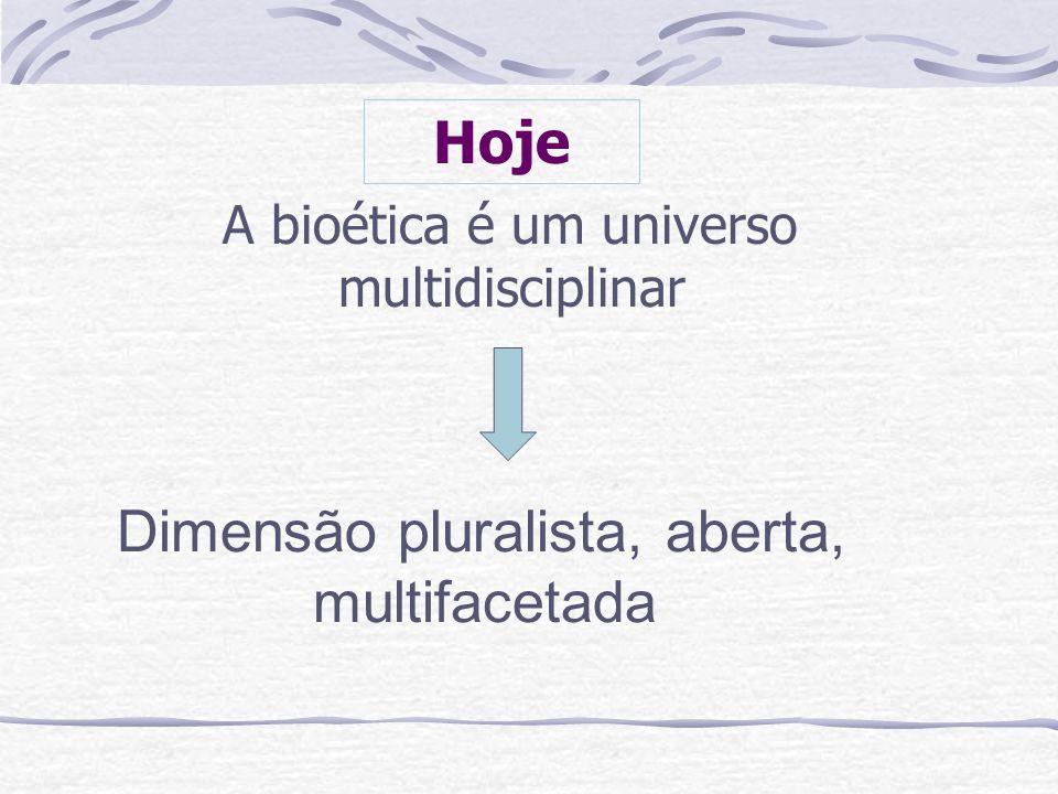Hoje A bioética é um universo multidisciplinar Dimensão pluralista, aberta, multifacetada