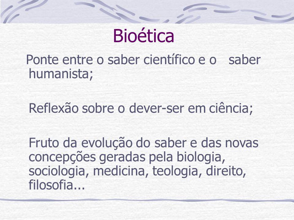 Bioética Ponte entre o saber científico e o saber humanista; Reflexão sobre o dever-ser em ciência; Fruto da evolução do saber e das novas concepções