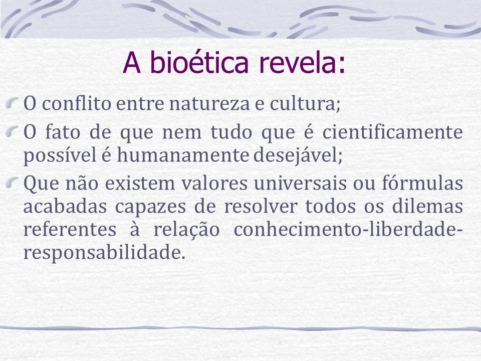 A bioética revela: O conflito entre natureza e cultura; O fato de que nem tudo que é cientificamente possível é humanamente desejável; Que não existem