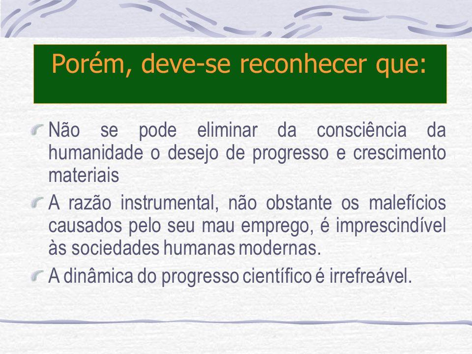 Porém, deve-se reconhecer que: Não se pode eliminar da consciência da humanidade o desejo de progresso e crescimento materiais A razão instrumental, n