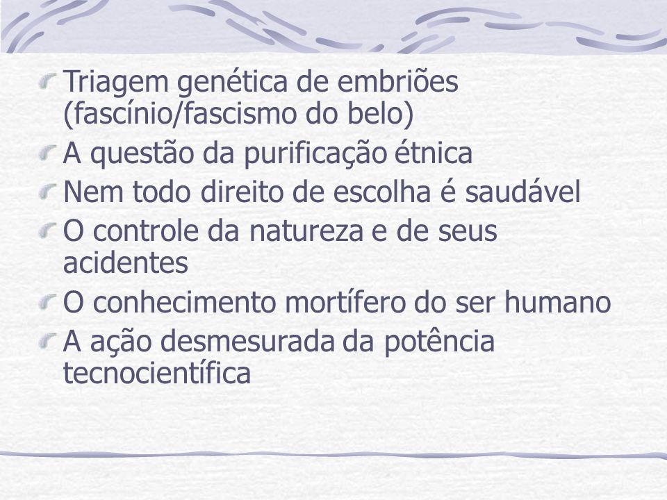Triagem genética de embriões (fascínio/fascismo do belo) A questão da purificação étnica Nem todo direito de escolha é saudável O controle da natureza