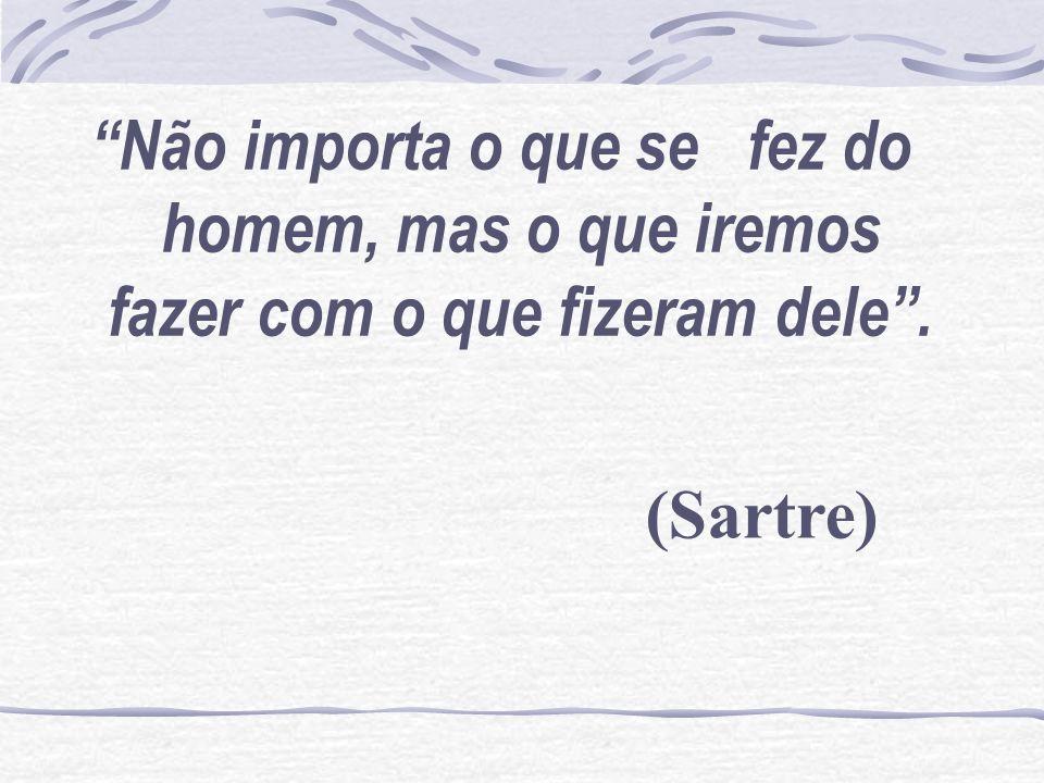 Não importa o que se fez do homem, mas o que iremos fazer com o que fizeram dele. (Sartre)