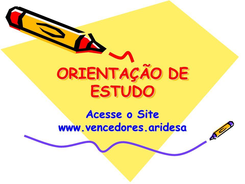 ORIENTAÇÃO DE ESTUDO Acesse o Site www.vencedores.aridesa