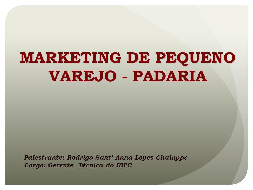 MARKETING DE PEQUENO VAREJO - PADARIA Palestrante: Rodrigo Sant Anna Lopes Chaluppe Cargo: Gerente Técnico do IDPC