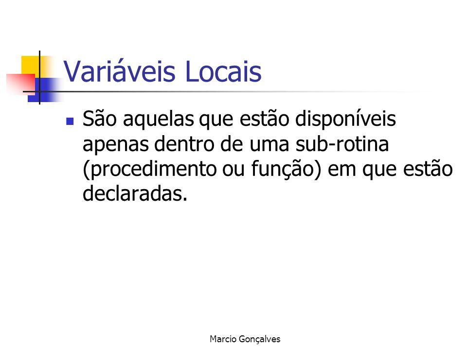Marcio Gonçalves Variáveis Locais São aquelas que estão disponíveis apenas dentro de uma sub-rotina (procedimento ou função) em que estão declaradas.