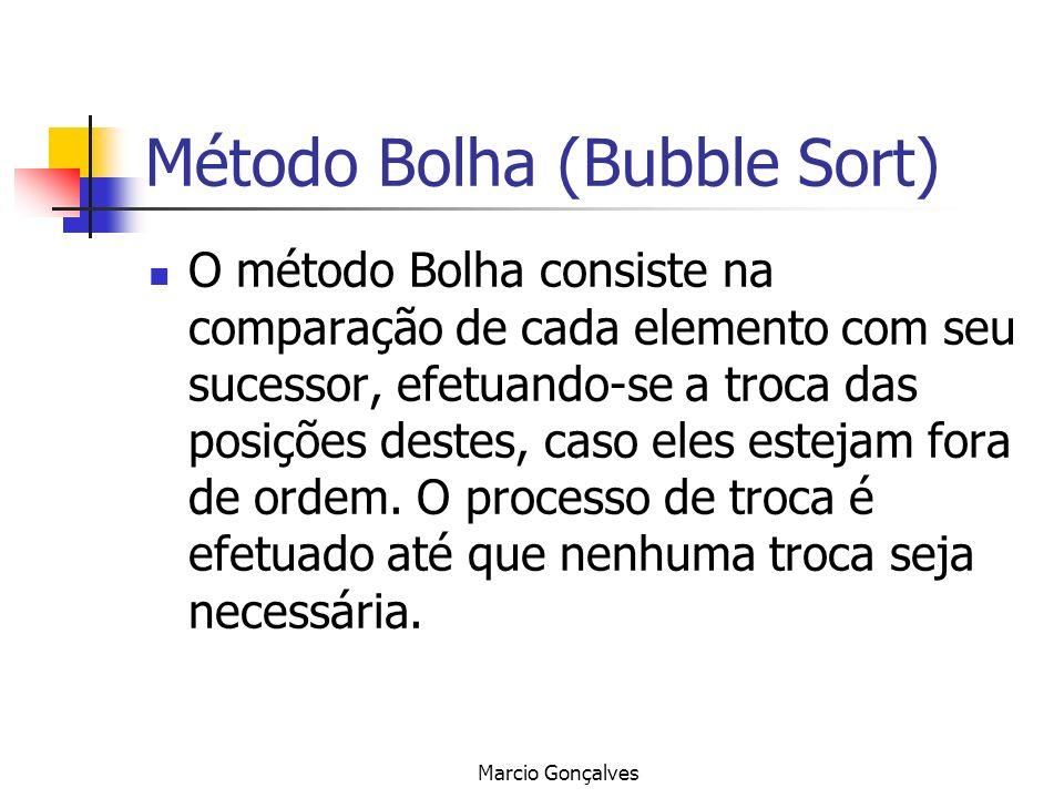 Marcio Gonçalves Método Bolha (Bubble Sort) O método Bolha consiste na comparação de cada elemento com seu sucessor, efetuando-se a troca das posições