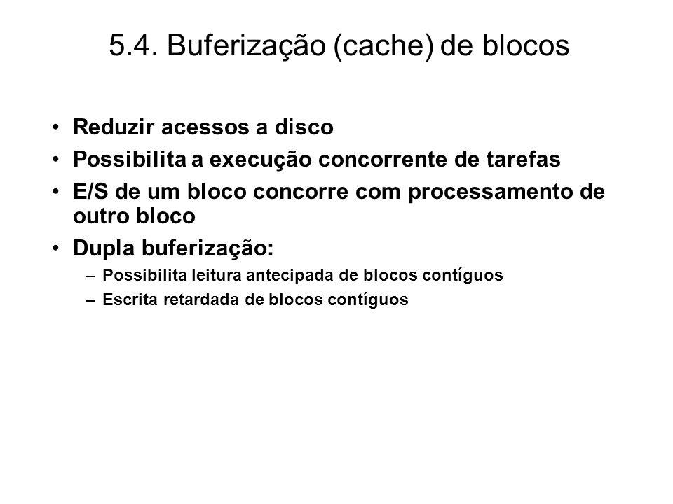 5.4. Buferização (cache) de blocos Reduzir acessos a disco Possibilita a execução concorrente de tarefas E/S de um bloco concorre com processamento de