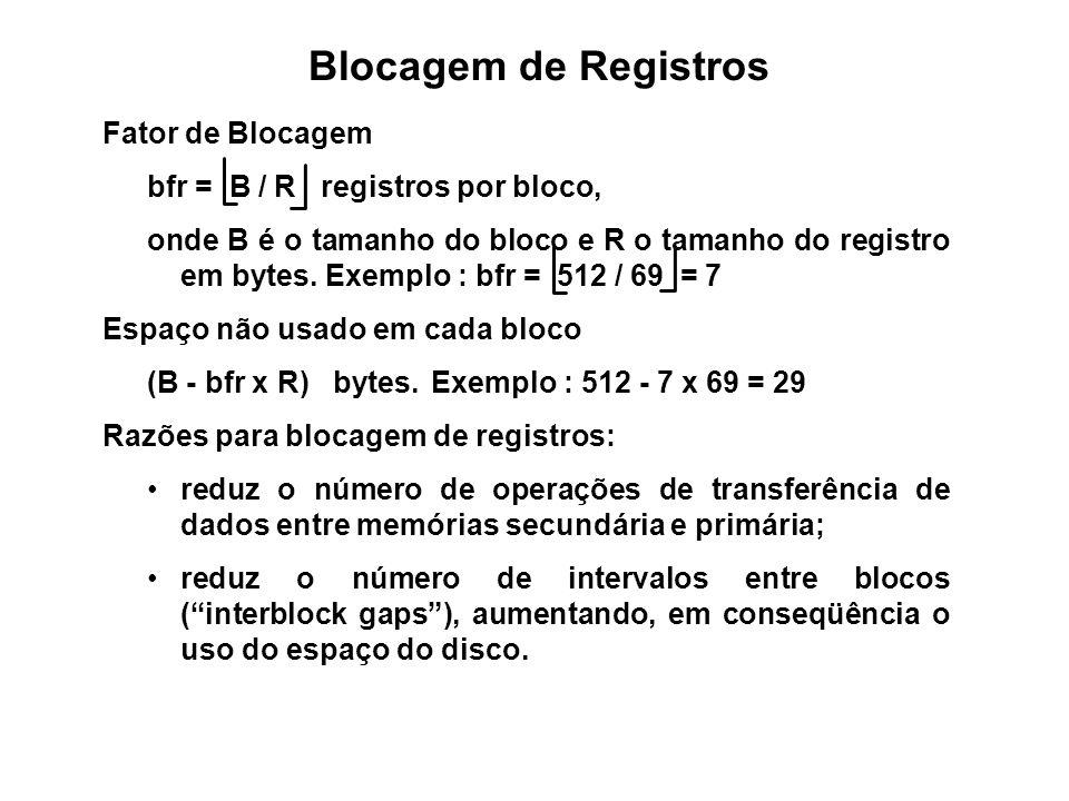 Blocagem de Registros Fator de Blocagem bfr = B / R registros por bloco, onde B é o tamanho do bloco e R o tamanho do registro em bytes. Exemplo : bfr