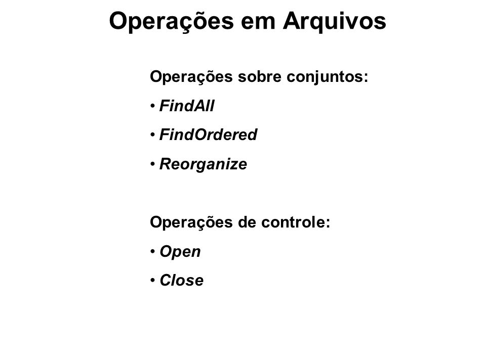 Operações em Arquivos Operações sobre conjuntos: FindAll FindOrdered Reorganize Operações de controle: Open Close