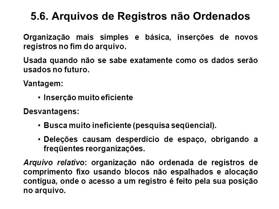 5.6. Arquivos de Registros não Ordenados Organização mais simples e básica, inserções de novos registros no fim do arquivo. Usada quando não se sabe e