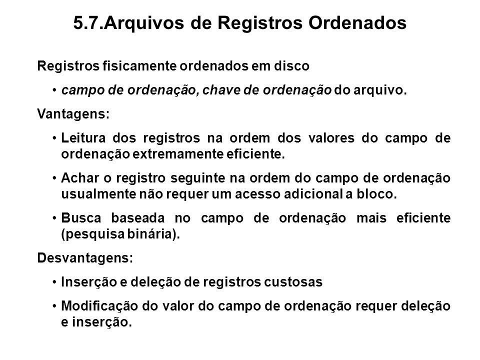 5.7.Arquivos de Registros Ordenados Registros fisicamente ordenados em disco campo de ordenação, chave de ordenação do arquivo. Vantagens: Leitura dos