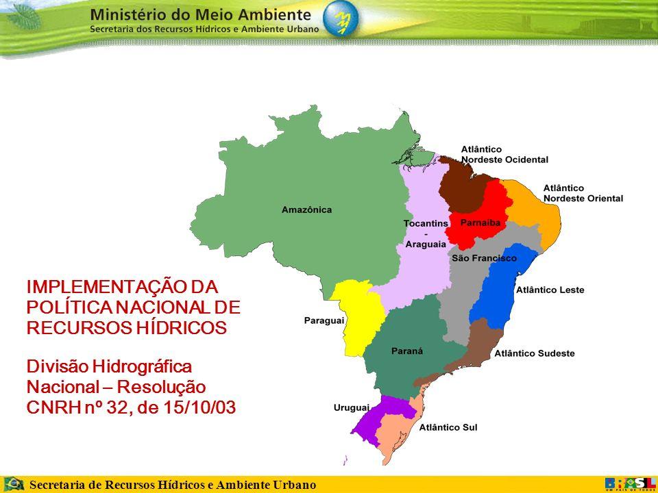 Secretaria de Recursos Hídricos e Ambiente Urbano IMPLEMENTAÇÃO DA POLÍTICA NACIONAL DE RECURSOS HÍDRICOS Divisão Hidrográfica Nacional – Resolução CNRH nº 32, de 15/10/03