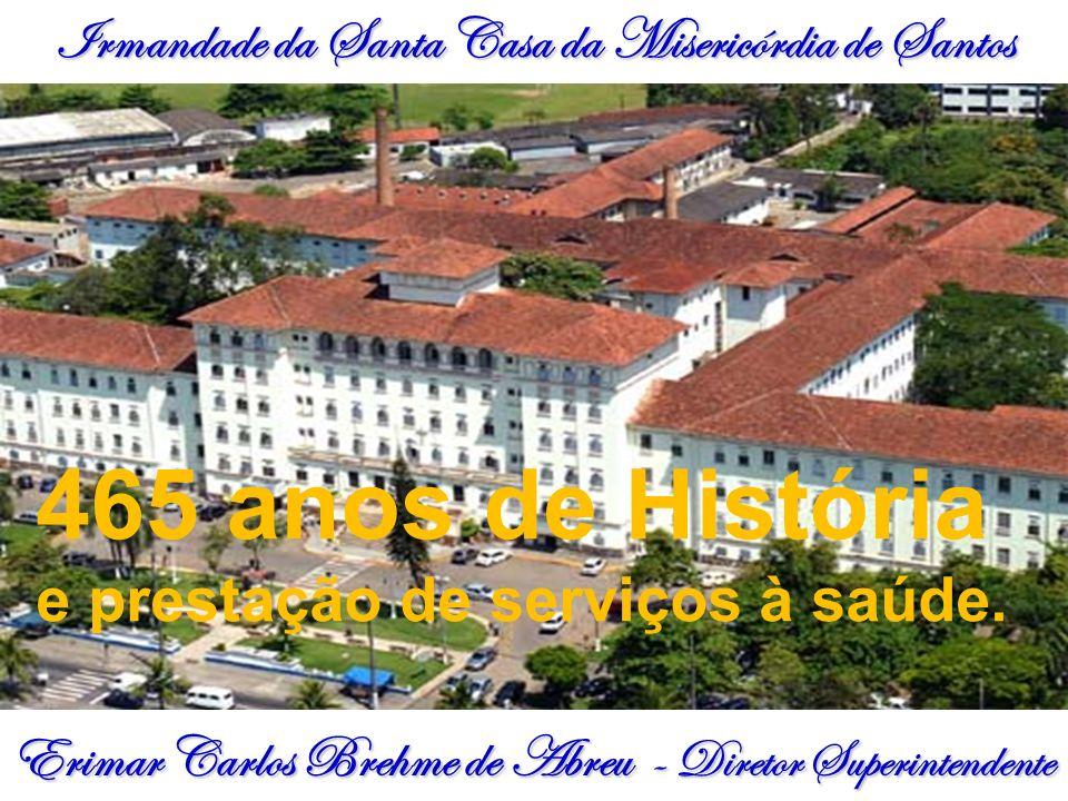 Irmandade da Santa Casa da Misericórdia de Santos Erimar Carlos Brehme de Abreu - Diretor Superintendente 465 anos de História e prestação de serviços