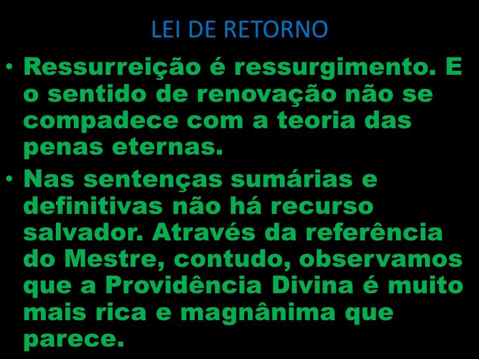 LEI DE RETORNO Ressurreição é ressurgimento. E o sentido de renovação não se compadece com a teoria das penas eternas. Nas sentenças sumárias e defini