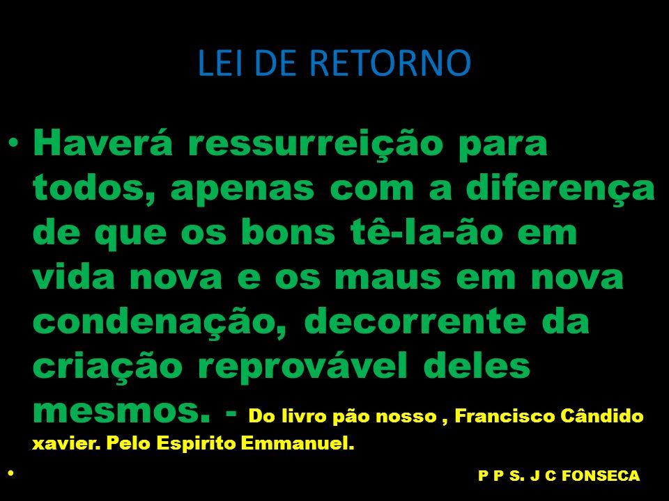 LEI DE RETORNO Haverá ressurreição para todos, apenas com a diferença de que os bons tê-Ia-ão em vida nova e os maus em nova condenação, decorrente da