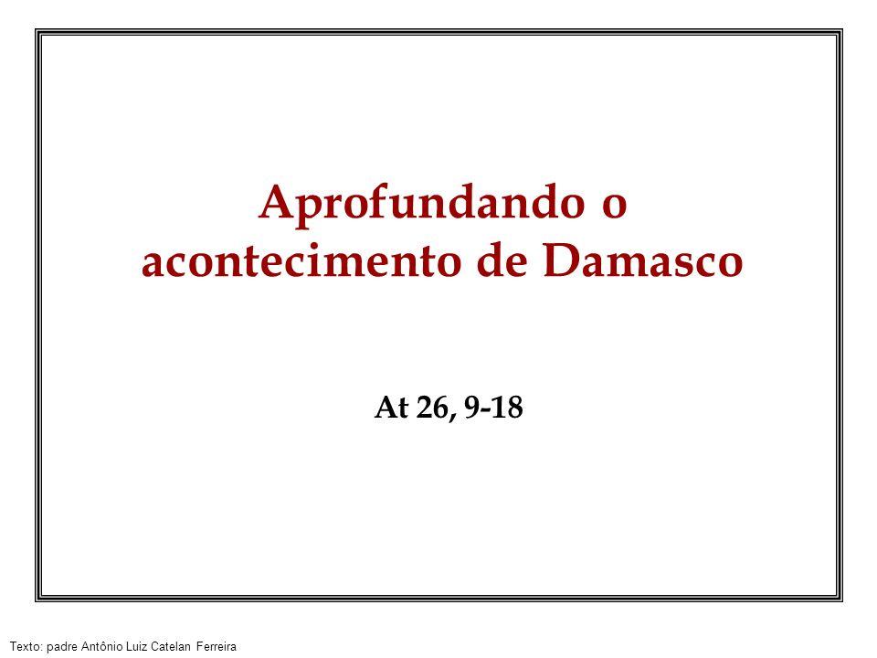 Texto: padre Antônio Luiz Catelan Ferreira Aprofundando o acontecimento de Damasco At 26, 9-18
