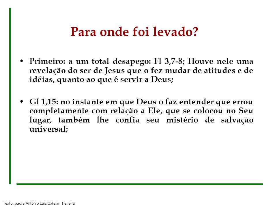 Texto: padre Antônio Luiz Catelan Ferreira Para onde foi levado? Primeiro: a um total desapego: Fl 3,7-8; Houve nele uma revelação do ser de Jesus que