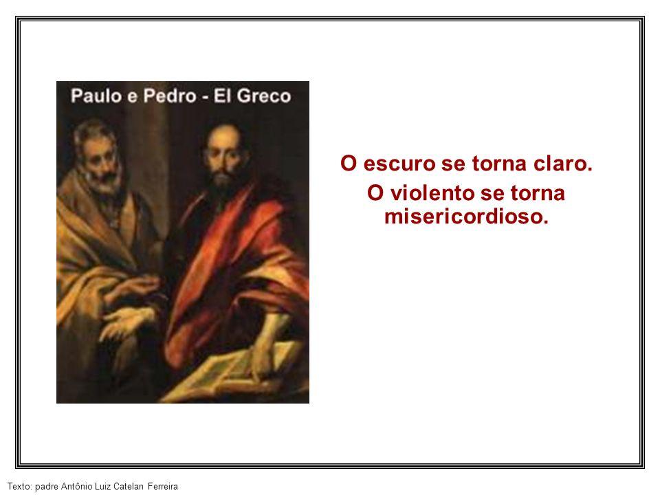 Texto: padre Antônio Luiz Catelan Ferreira O escuro se torna claro. O violento se torna misericordioso.