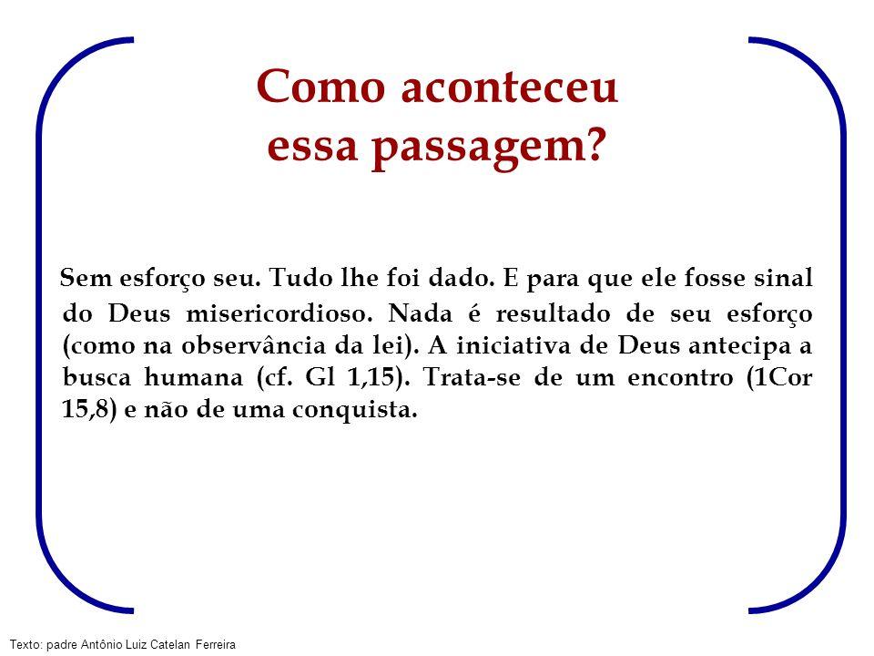 Texto: padre Antônio Luiz Catelan Ferreira Como aconteceu essa passagem? Sem esforço seu. Tudo lhe foi dado. E para que ele fosse sinal do Deus miseri