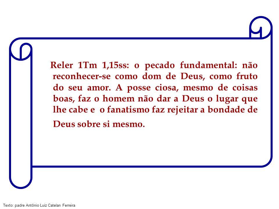 Texto: padre Antônio Luiz Catelan Ferreira Reler 1Tm 1,15ss: o pecado fundamental: não reconhecer-se como dom de Deus, como fruto do seu amor. A posse