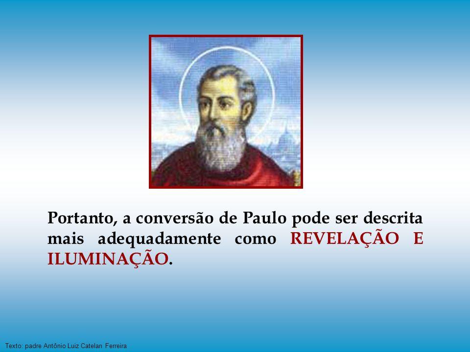 Texto: padre Antônio Luiz Catelan Ferreira Portanto, a conversão de Paulo pode ser descrita mais adequadamente como REVELAÇÃO E ILUMINAÇÃO.