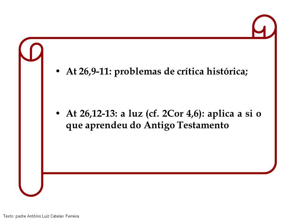 Texto: padre Antônio Luiz Catelan Ferreira At 26,9-11: problemas de crítica histórica; At 26,12-13: a luz (cf. 2Cor 4,6): aplica a si o que aprendeu d