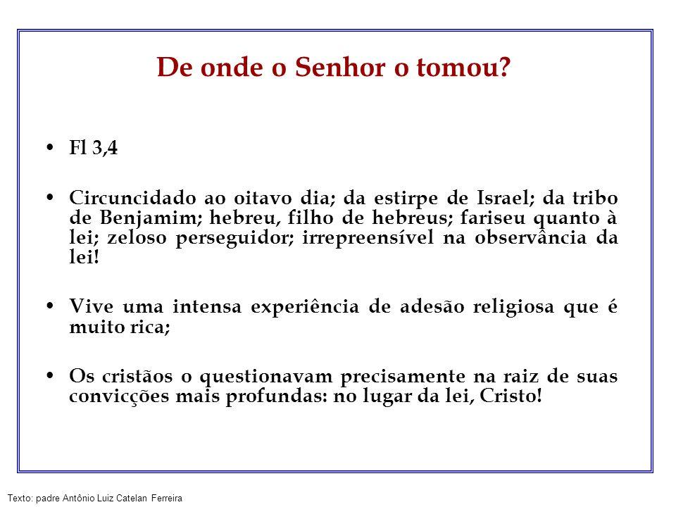 Texto: padre Antônio Luiz Catelan Ferreira De onde o Senhor o tomou? Fl 3,4 Circuncidado ao oitavo dia; da estirpe de Israel; da tribo de Benjamim; he