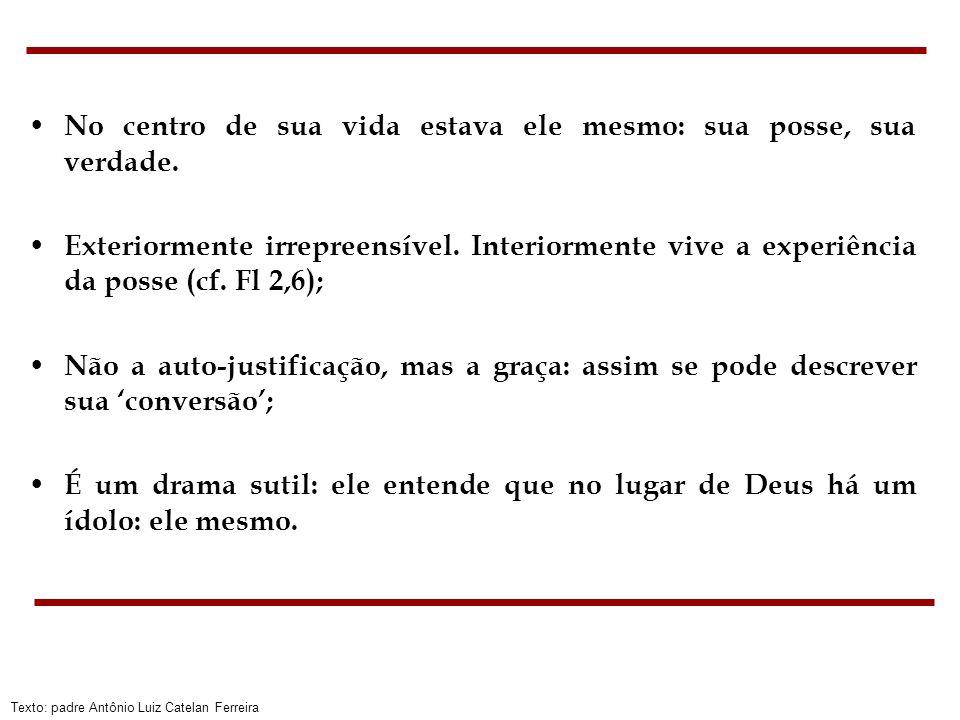 Texto: padre Antônio Luiz Catelan Ferreira No centro de sua vida estava ele mesmo: sua posse, sua verdade. Exteriormente irrepreensível. Interiormente