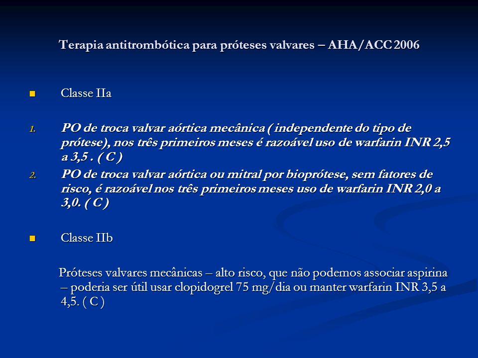 Terapia antitrombótica para próteses valvares – AHA/ACC 2006 Classe IIa Classe IIa 1. PO de troca valvar aórtica mecânica ( independente do tipo de pr