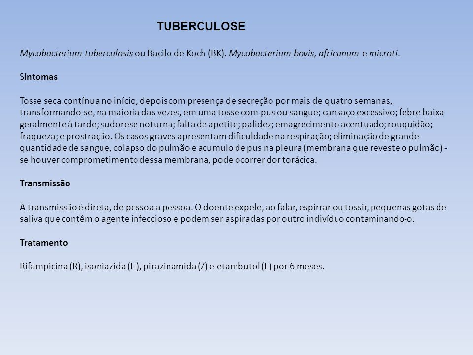 TUBERCULOSE Mycobacterium tuberculosis ou Bacilo de Koch (BK). Mycobacterium bovis, africanum e microti. Sintomas Tosse seca contínua no início, depoi