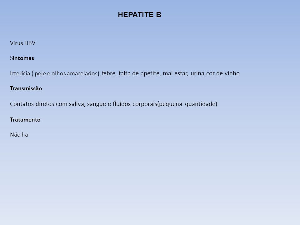 HEPATITE B Vírus HBV Sintomas Icterícia ( pele e olhos amarelados), febre, falta de apetite, mal estar, urina cor de vinho Transmissão Contatos direto