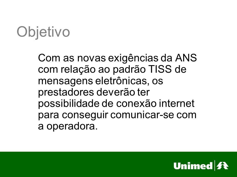 Objetivo Com as novas exigências da ANS com relação ao padrão TISS de mensagens eletrônicas, os prestadores deverão ter possibilidade de conexão internet para conseguir comunicar-se com a operadora.