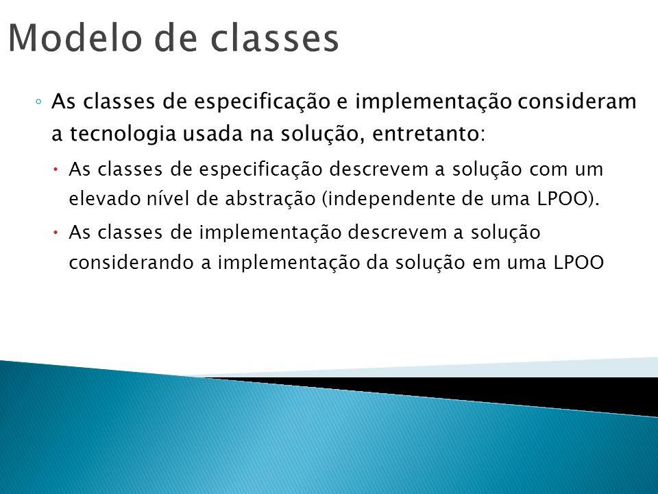 Modelo de classes As classes de especificação e implementação consideram a tecnologia usada na solução, entretanto: As classes de especificação descre
