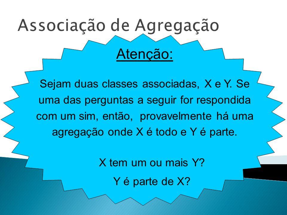 Associação de Agregação Atenção: Sejam duas classes associadas, X e Y. Se uma das perguntas a seguir for respondida com um sim, então, provavelmente h