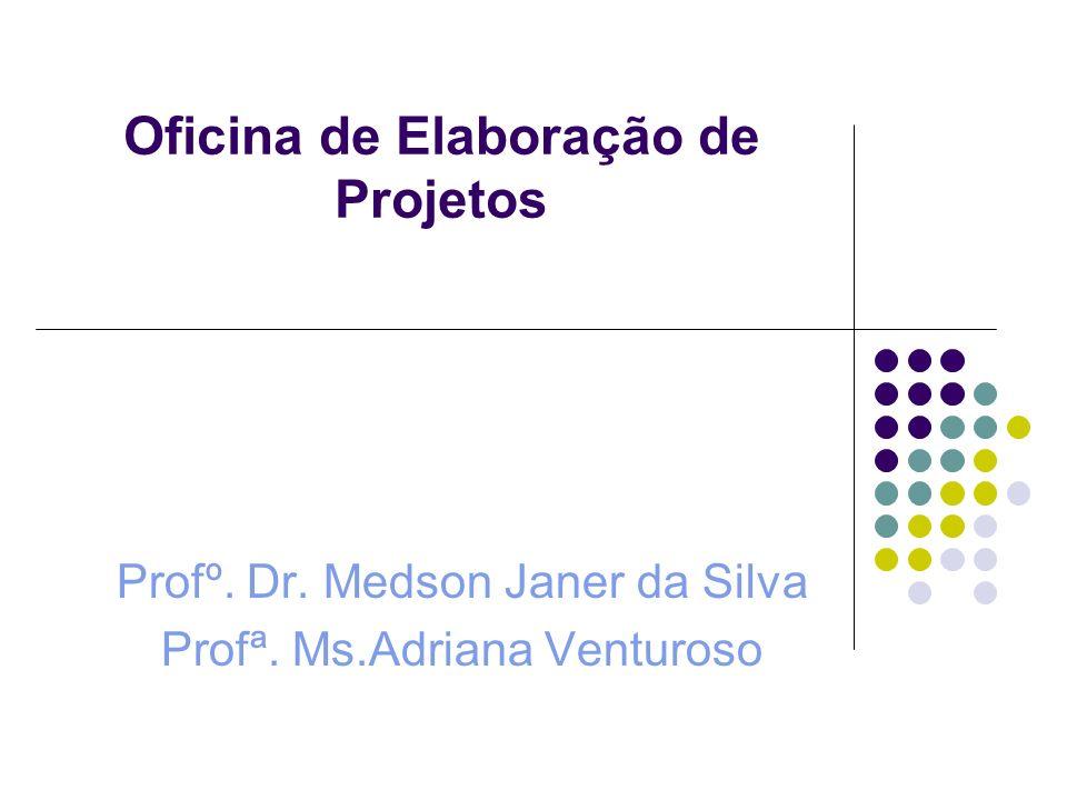 Oficina de Elaboração de Projetos Profº. Dr. Medson Janer da Silva Profª. Ms.Adriana Venturoso