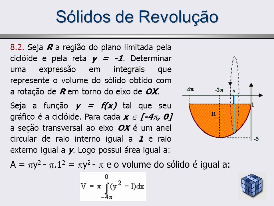 Sólidos de Revolução 8.2. Seja R a região do plano limitada pela ciclóide e pela reta y = -1. Determinar uma expressão em integrais que represente o v