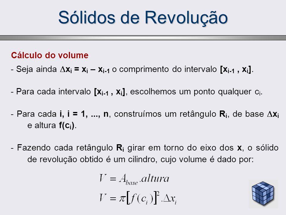 Sólidos de Revolução Cálculo do volume - Seja ainda x i = x i – x i-1 o comprimento do intervalo [x i-1, x i ]. - Para cada intervalo [x i-1, x i ], e