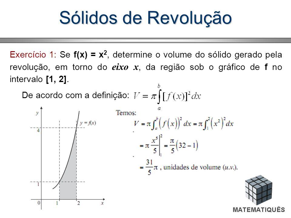 Sólidos de Revolução Exercício 1: Se f(x) = x 2, determine o volume do sólido gerado pela revolução, em torno do eixo x, da região sob o gráfico de f