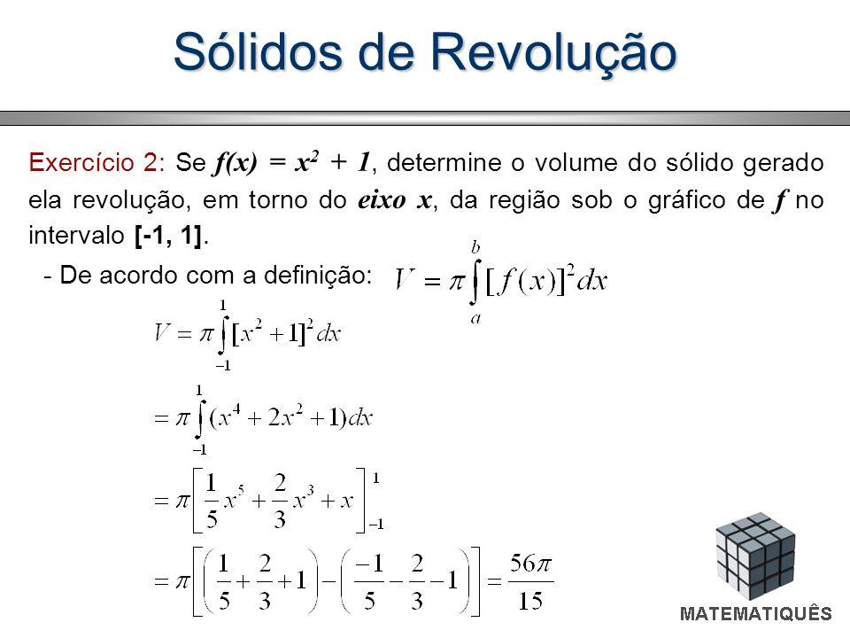 Sólidos de Revolução Exercício 2: Se f(x) = x 2 + 1, determine o volume do sólido gerado ela revolução, em torno do eixo x, da região sob o gráfico de