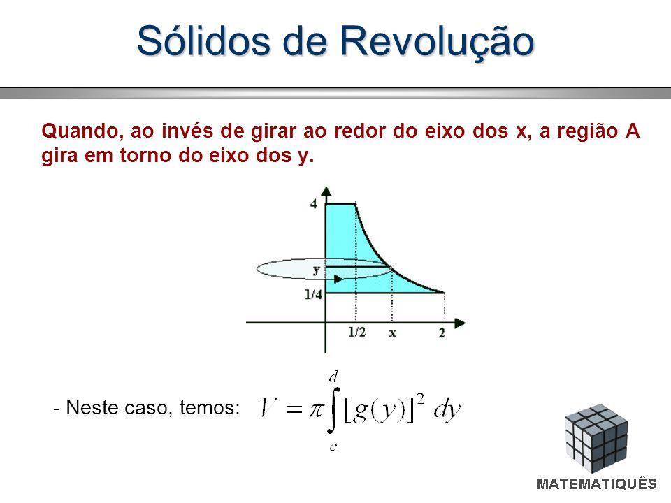 Sólidos de Revolução Quando, ao invés de girar ao redor do eixo dos x, a região A gira em torno do eixo dos y. - Neste caso, temos: