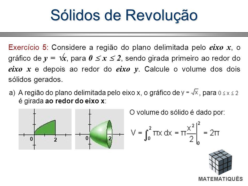 Sólidos de Revolução Exercício 5: Considere a região do plano delimitada pelo eixo x, o gráfico de y = x, para 0 x 2, sendo girada primeiro ao redor d