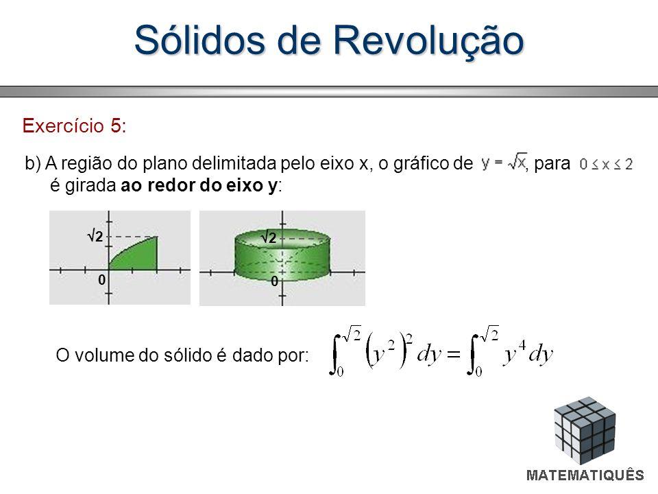 Sólidos de Revolução Exercício 5: b) A região do plano delimitada pelo eixo x, o gráfico de, para é girada ao redor do eixo y: O volume do sólido é da
