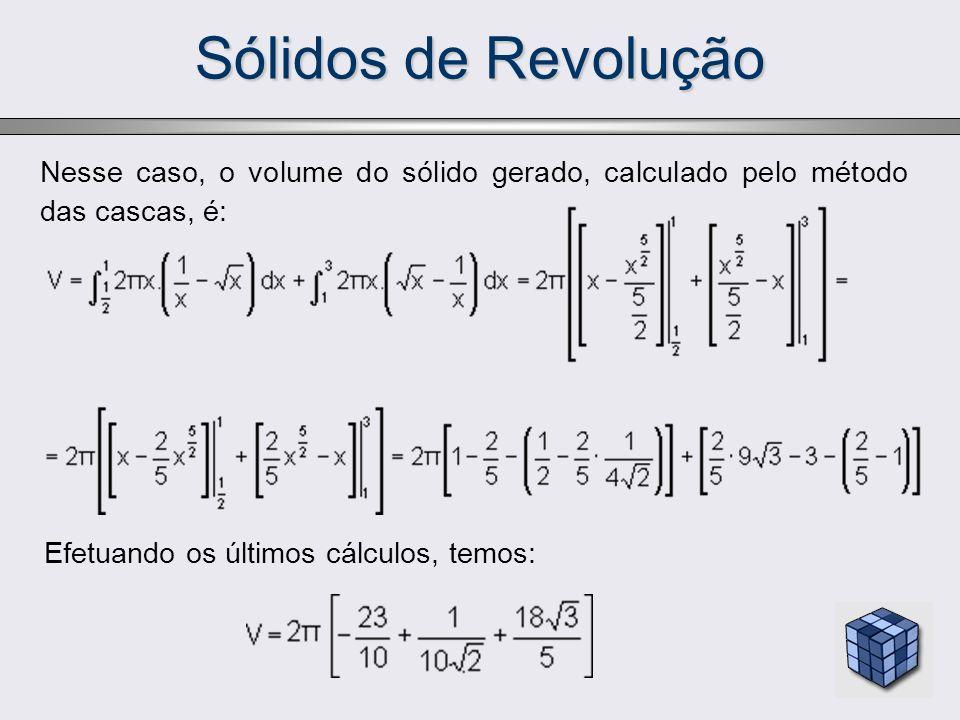 Sólidos de Revolução Nesse caso, o volume do sólido gerado, calculado pelo método das cascas, é: Efetuando os últimos cálculos, temos: