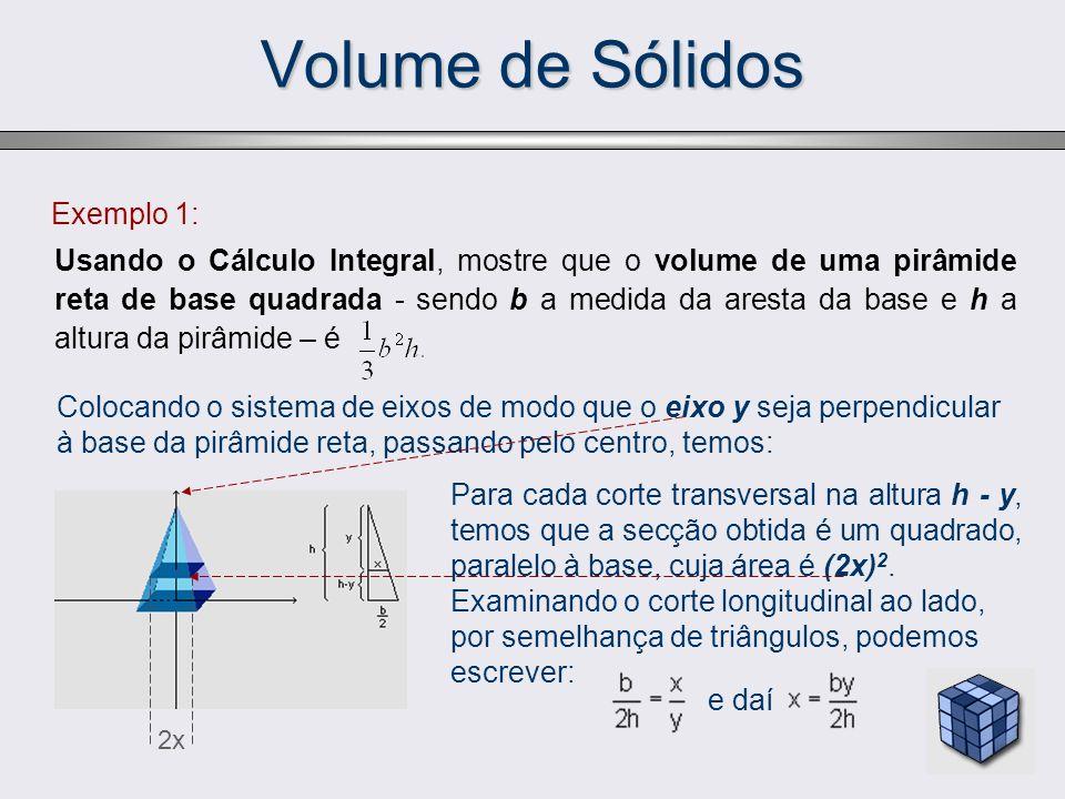 Exemplo 1: Usando o Cálculo Integral, mostre que o volume de uma pirâmide reta de base quadrada - sendo b a medida da aresta da base e h a altura da p